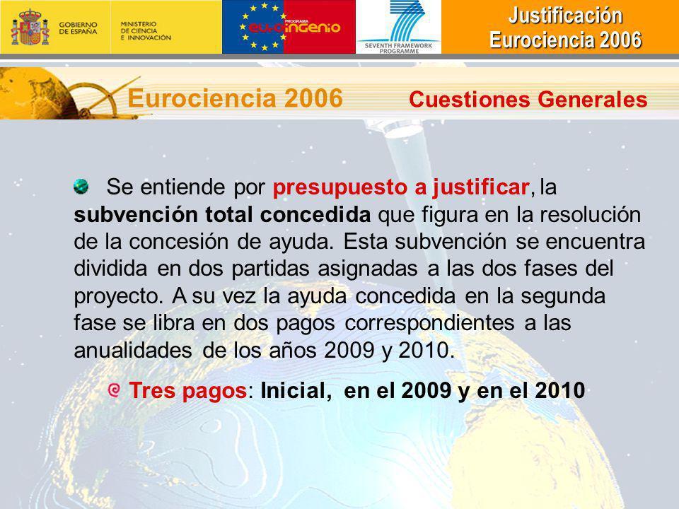 Justificación Justificación Eurociencia 2006 Eurociencia 2006 Eurociencia 2006 Cuestiones Generales Se entiende por presupuesto a justificar, la subvención total concedida que figura en la resolución de la concesión de ayuda.