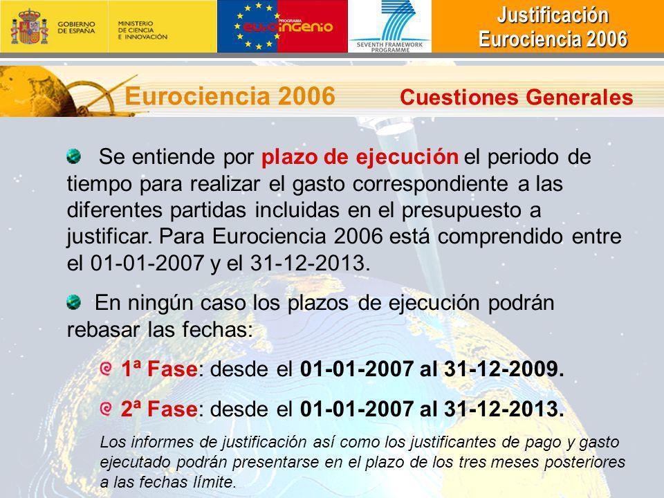 Justificación Justificación Eurociencia 2006 Eurociencia 2006 Eurociencia 2006 Cuestiones Generales Se entiende por plazo de ejecución el periodo de tiempo para realizar el gasto correspondiente a las diferentes partidas incluidas en el presupuesto a justificar.