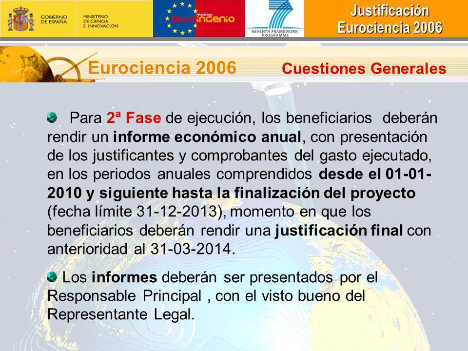 Justificación Justificación Eurociencia 2006 Eurociencia 2006 Eurociencia 2006 Cuestiones Generales Para 2ª Fase de ejecución, los beneficiarios deberán rendir un informe económico anual, con presentación de los justificantes y comprobantes del gasto ejecutado, en los periodos anuales comprendidos desde el 01-01- 2010 y siguiente hasta la finalización del proyecto (fecha límite 31-12-2013), momento en que los beneficiarios deberán rendir una justificación final con anterioridad al 31-03-2014.