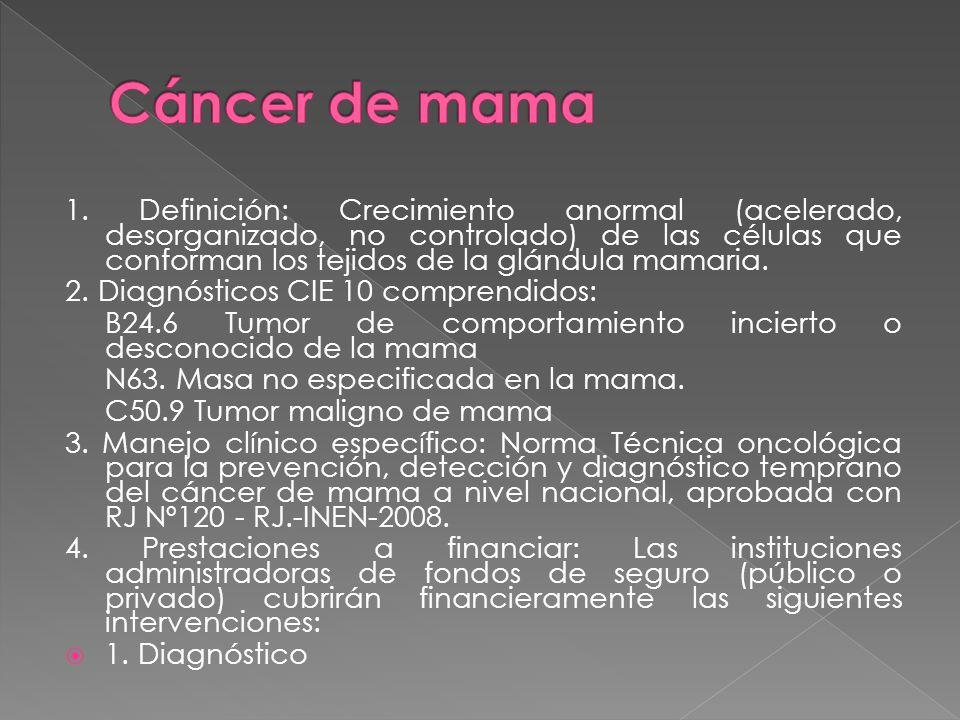 1. Definición: Crecimiento anormal (acelerado, desorganizado, no controlado) de las células que conforman los tejidos de la glándula mamaria. 2. Diagn