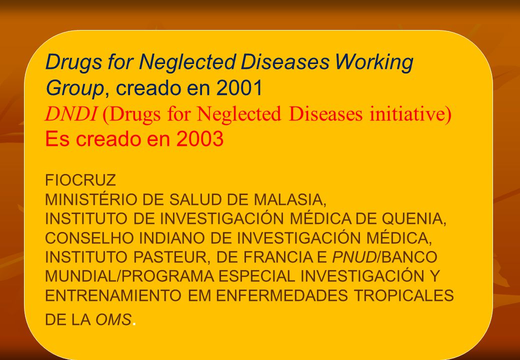 Drugs for Neglected Diseases Working Group, creado en 2001 DNDI (Drugs for Neglected Diseases initiative) Es creado en 2003 FIOCRUZ MINISTÉRIO DE SALUD DE MALASIA, INSTITUTO DE INVESTIGACIÓN MÉDICA DE QUENIA, CONSELHO INDIANO DE INVESTIGACIÓN MÉDICA, INSTITUTO PASTEUR, DE FRANCIA E PNUD/BANCO MUNDIAL/PROGRAMA ESPECIAL INVESTIGACIÓN Y ENTRENAMIENTO EM ENFERMEDADES TROPICALES DE LA OMS.
