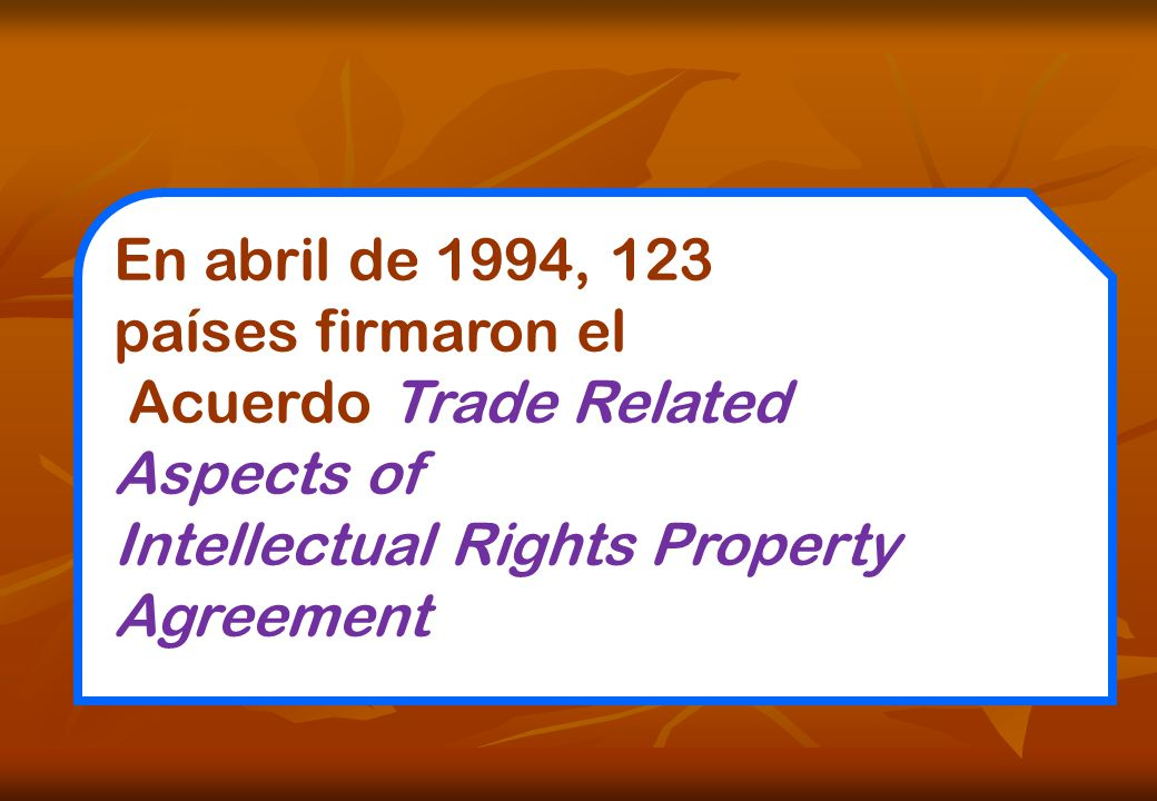 En abril de 1994, 123 países firmaron el Acuerdo Trade Related Aspects of Intellectual Rights Property Agreement