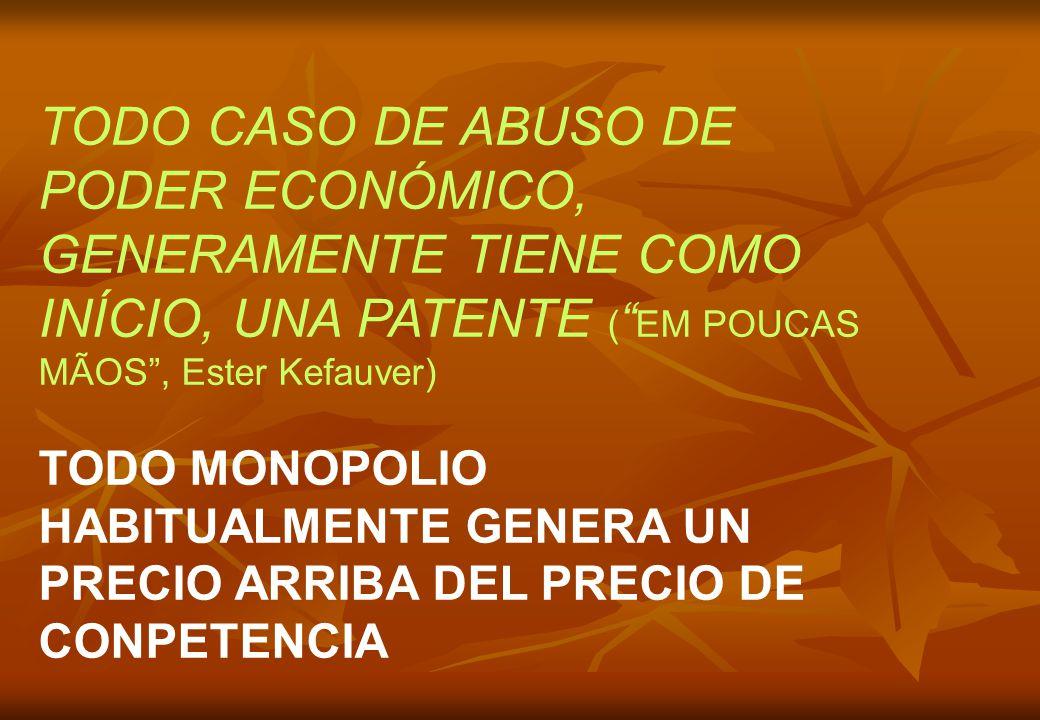 TODO CASO DE ABUSO DE PODER ECONÓMICO, GENERAMENTE TIENE COMO INÍCIO, UNA PATENTE ( EM POUCAS MÃOS, Ester Kefauver) TODO MONOPOLIO HABITUALMENTE GENERA UN PRECIO ARRIBA DEL PRECIO DE CONPETENCIA