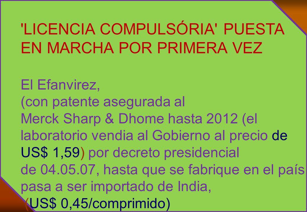 LICENCIA COMPULSÓRIA PUESTA EN MARCHA POR PRIMERA VEZ El Efanvirez, (con patente asegurada al Merck Sharp & Dhome hasta 2012 (el laboratorio vendia al Gobierno al precio de US$ 1,59) por decreto presidencial de 04.05.07, hasta que se fabrique en el país, pasa a ser importado de India, (US$ 0,45/comprimido)