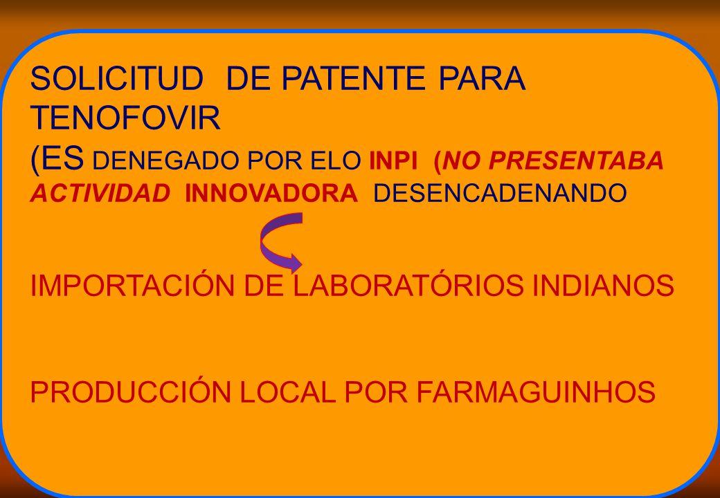SOLICITUD DE PATENTE PARA TENOFOVIR (ES DENEGADO POR ELO INPI (NO PRESENTABA ACTIVIDAD INNOVADORA DESENCADENANDO IMPORTACIÓN DE LABORATÓRIOS INDIANOS PRODUCCIÓN LOCAL POR FARMAGUINHOS