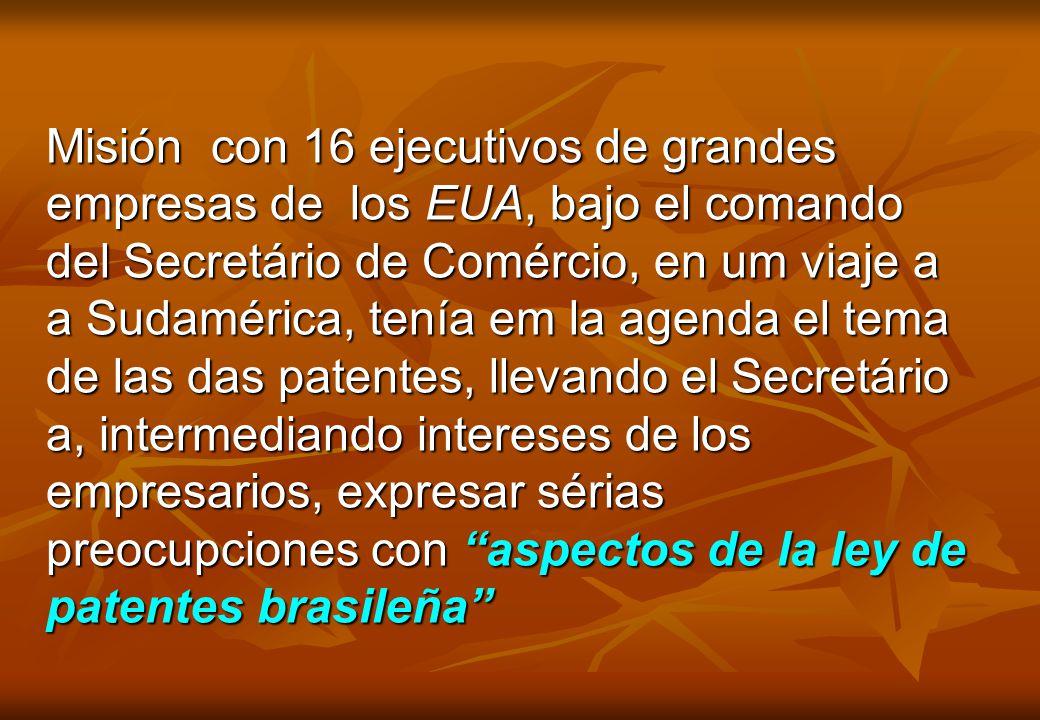 Misión con 16 ejecutivos de grandes empresas de los EUA, bajo el comando del Secretário de Comércio, en um viaje a a Sudamérica, tenía em la agenda el tema de las das patentes, llevando el Secretário a, intermediando intereses de los empresarios, expresar sérias preocupciones con aspectos de la ley de patentes brasileña