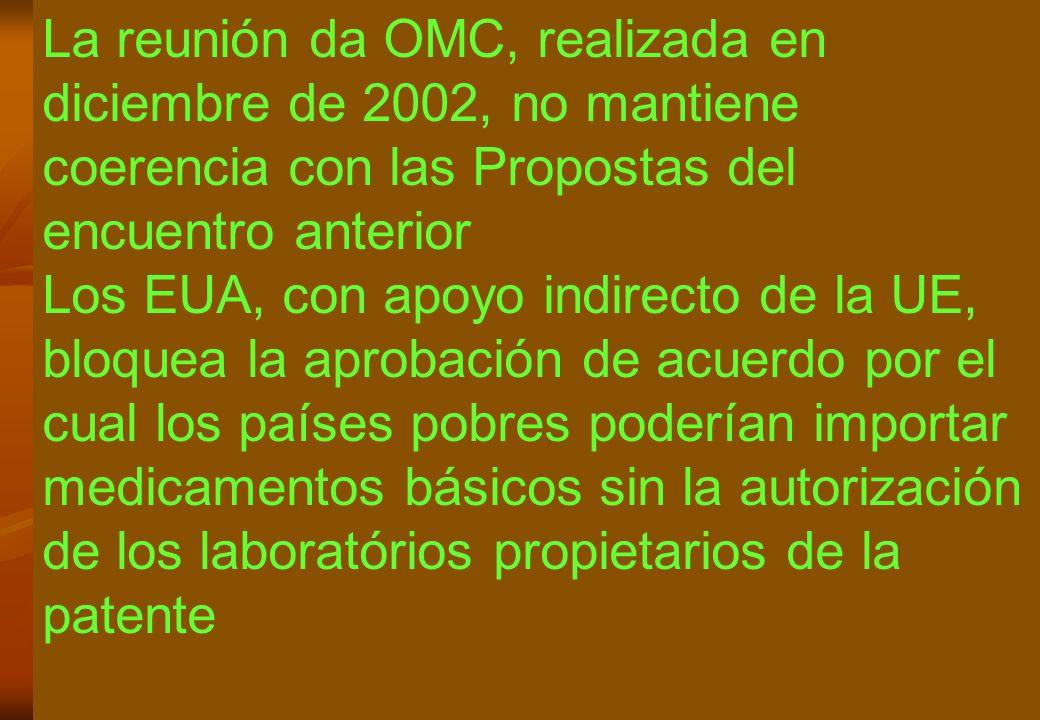 La reunión da OMC, realizada en diciembre de 2002, no mantiene coerencia con las Propostas del encuentro anterior Los EUA, con apoyo indirecto de la UE, bloquea la aprobación de acuerdo por el cual los países pobres poderían importar medicamentos básicos sin la autorización de los laboratórios propietarios de la patente