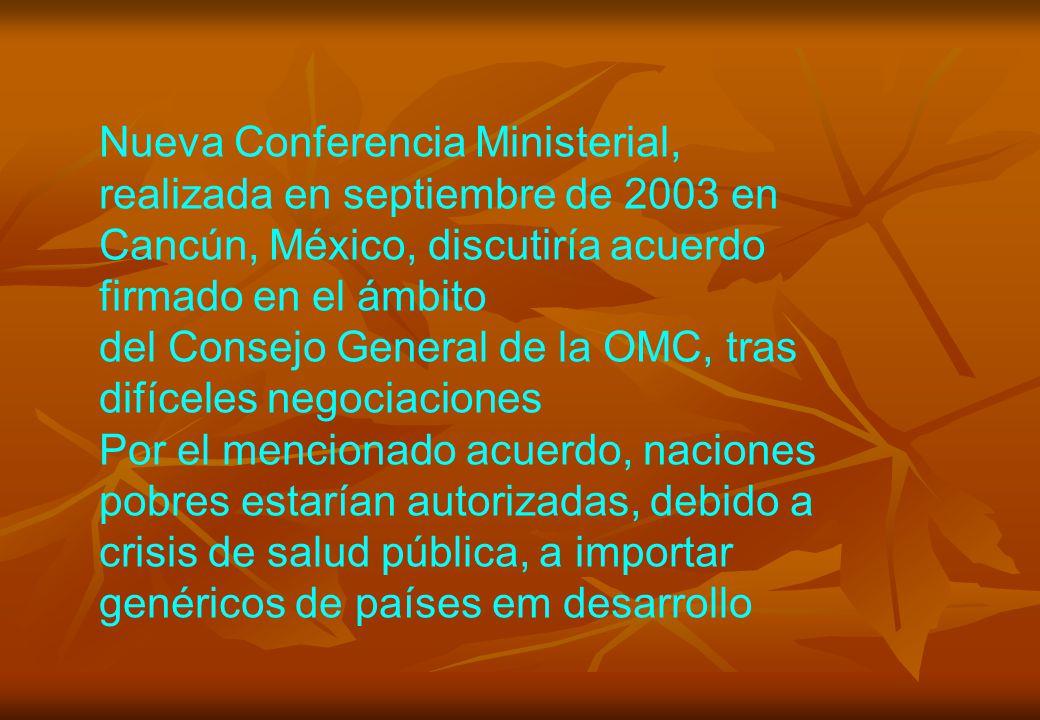 Nueva Conferencia Ministerial, realizada en septiembre de 2003 en Cancún, México, discutiría acuerdo firmado en el ámbito del Consejo General de la OMC, tras difíceles negociaciones Por el mencionado acuerdo, naciones pobres estarían autorizadas, debido a crisis de salud pública, a importar genéricos de países em desarrollo