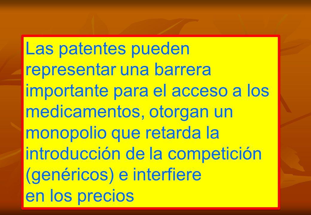 Las patentes pueden representar una barrera importante para el acceso a los medicamentos, otorgan un monopolio que retarda la introducción de la competición (genéricos) e interfiere en los precios Las patentes pueden representar una barrera importante para el acceso a los medicamentos, otorgan un monopolio que retarda la introducción de la competición (genéricos) e interfiere en los precios
