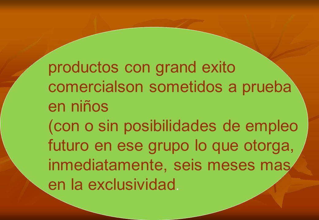 productos con grand exito comercialson sometidos a prueba en niños (con o sin posibilidades de empleo futuro en ese grupo lo que otorga, inmediatamente, seis meses mas en la exclusividad.