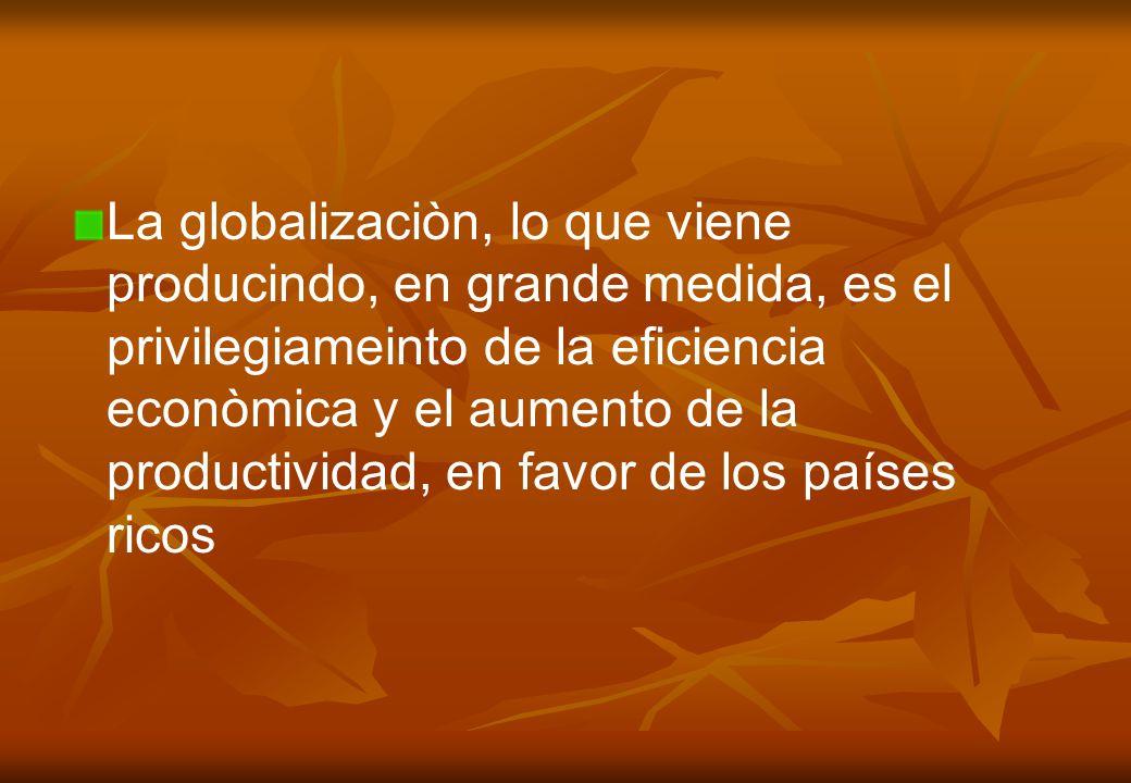 La globalizaciòn, lo que viene producindo, en grande medida, es el privilegiameinto de la eficiencia econòmica y el aumento de la productividad, en favor de los países ricos