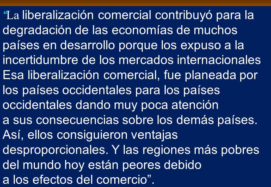 La liberalización comercial contribuyó para la degradación de las economías de muchos países en desarrollo porque los expuso a la incertidumbre de los mercados internacionales Esa liberalización comercial, fue planeada por los países occidentales para los países occidentales dando muy poca atención a sus consecuencias sobre los demás países.