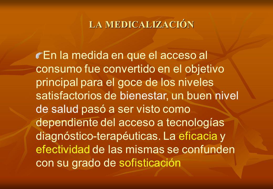 LA MEDICALIZACIÓN En la medida en que el acceso al consumo fue convertido en el objetivo principal para el goce de los niveles satisfactorios de bienestar, un buen nivel de salud pasó a ser visto como dependiente del acceso a tecnologías diagnóstico-terapéuticas.