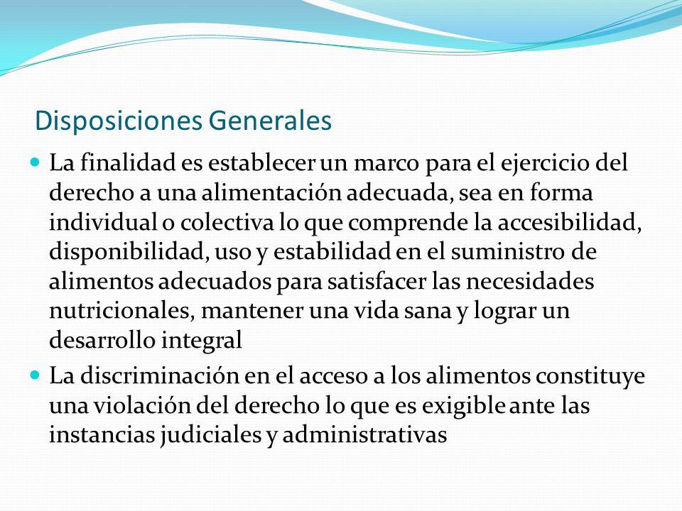 Disposiciones Generales La finalidad es establecer un marco para el ejercicio del derecho a una alimentación adecuada, sea en forma individual o colec