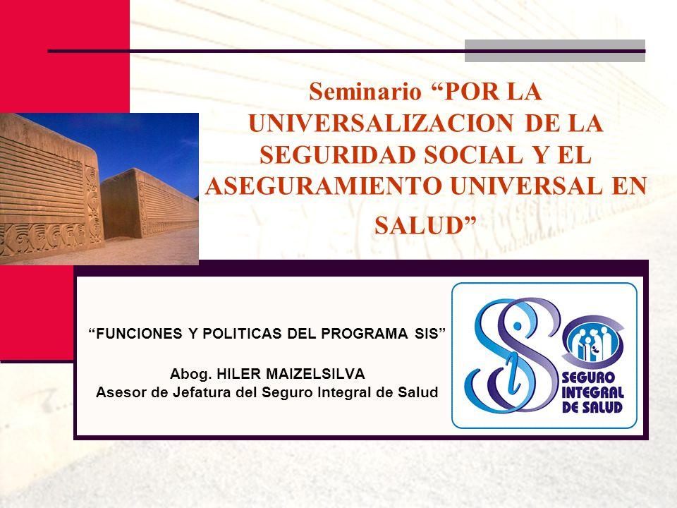 Seminario POR LA UNIVERSALIZACION DE LA SEGURIDAD SOCIAL Y EL ASEGURAMIENTO UNIVERSAL EN SALUD FUNCIONES Y POLITICAS DEL PROGRAMA SIS Abog. HILER MAIZ