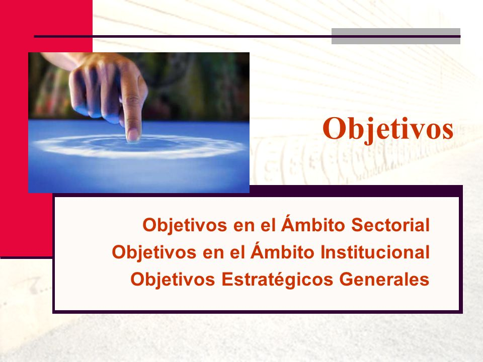 Objetivos Objetivos en el Ámbito Sectorial Objetivos en el Ámbito Institucional Objetivos Estratégicos Generales