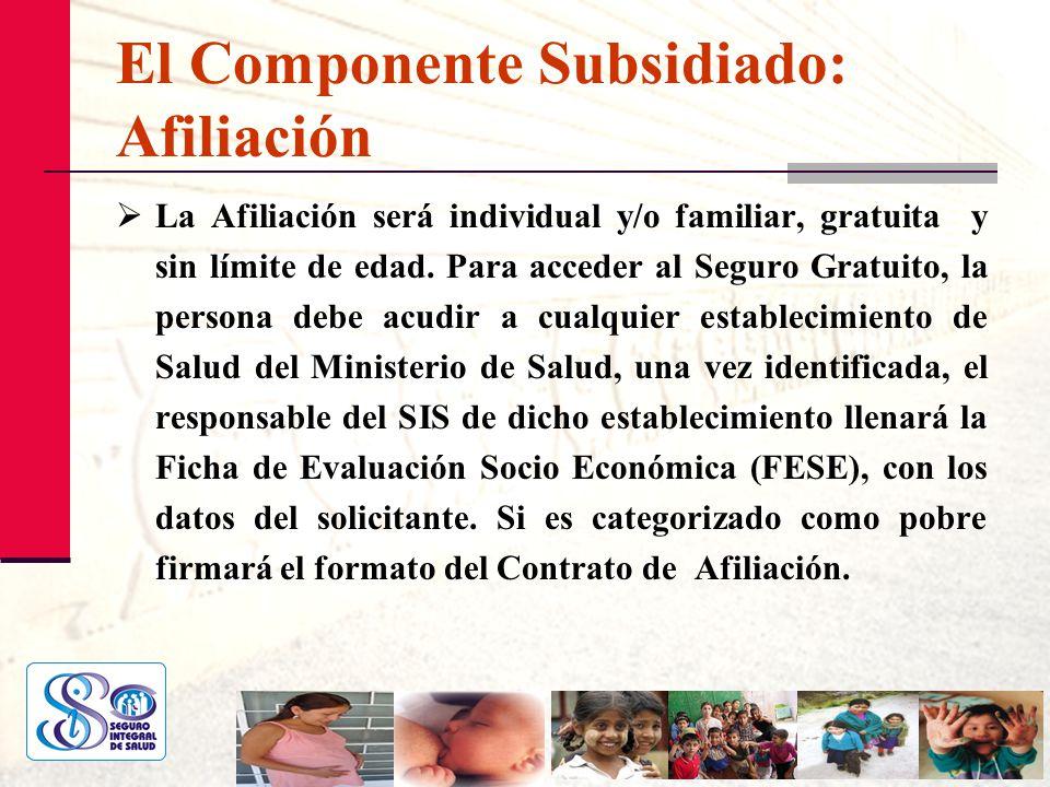 El Componente Subsidiado: Afiliación La Afiliación será individual y/o familiar, gratuita y sin límite de edad. Para acceder al Seguro Gratuito, la pe