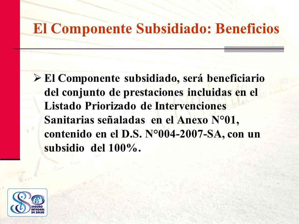 El Componente Subsidiado: Beneficios El Componente subsidiado, será beneficiario del conjunto de prestaciones incluidas en el Listado Priorizado de In