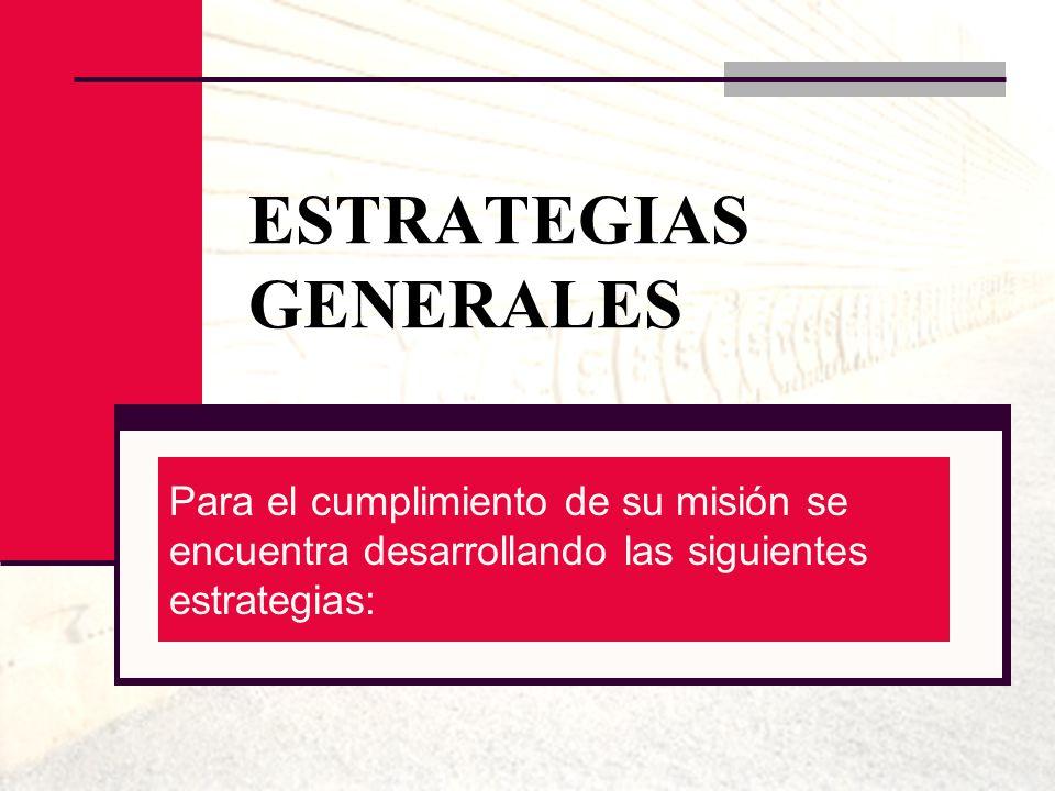 ESTRATEGIAS GENERALES Para el cumplimiento de su misión se encuentra desarrollando las siguientes estrategias: