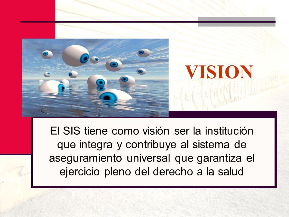 VISION El SIS tiene como visión ser la institución que integra y contribuye al sistema de aseguramiento universal que garantiza el ejercicio pleno del