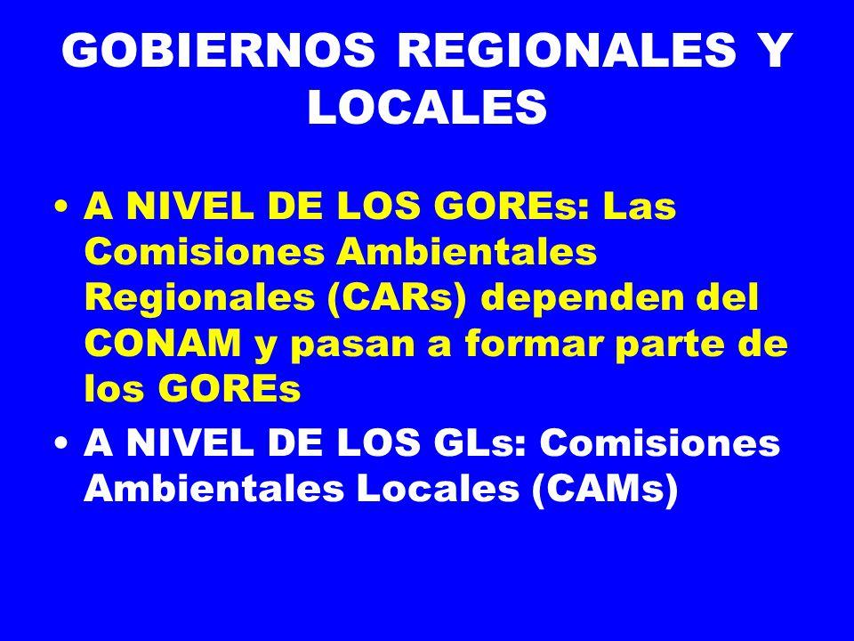 GOBIERNOS REGIONALES Y LOCALES A NIVEL DE LOS GOREs: Las Comisiones Ambientales Regionales (CARs) dependen del CONAM y pasan a formar parte de los GOREs A NIVEL DE LOS GLs: Comisiones Ambientales Locales (CAMs)