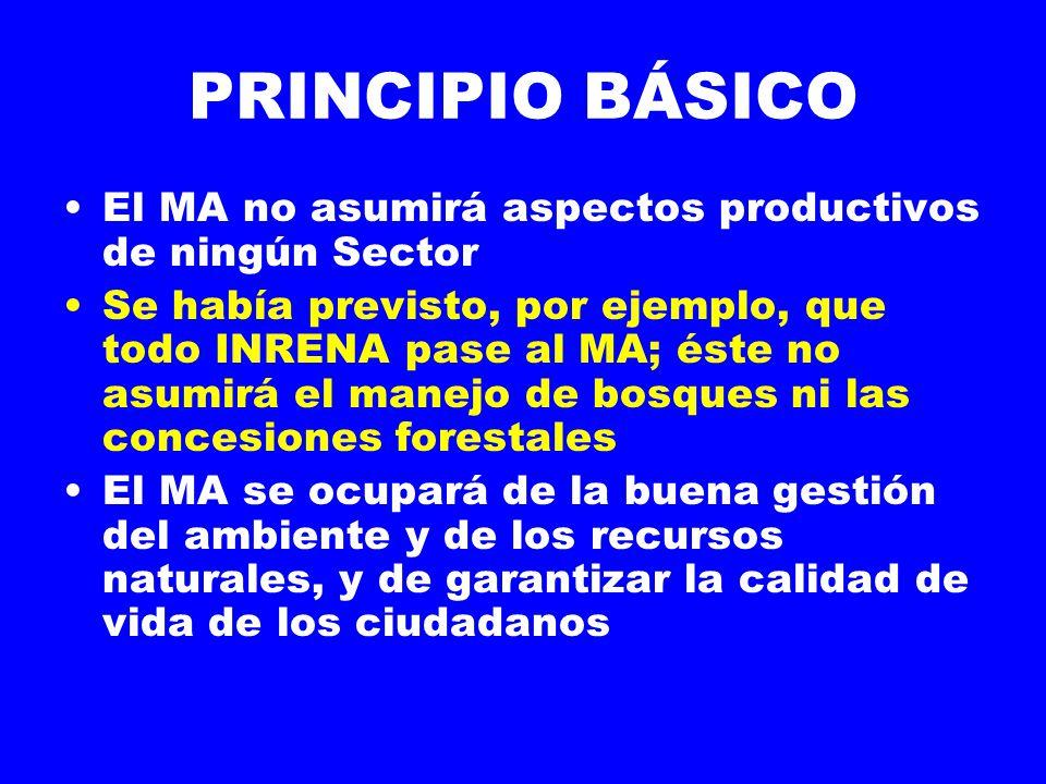 PRINCIPIO BÁSICO El MA no asumirá aspectos productivos de ningún Sector Se había previsto, por ejemplo, que todo INRENA pase al MA; éste no asumirá el manejo de bosques ni las concesiones forestales El MA se ocupará de la buena gestión del ambiente y de los recursos naturales, y de garantizar la calidad de vida de los ciudadanos