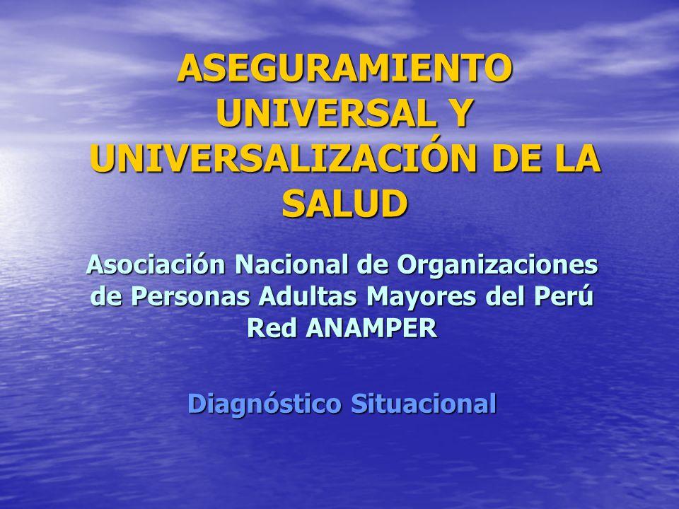 ASEGURAMIENTO UNIVERSAL Y UNIVERSALIZACIÓN DE LA SALUD Asociación Nacional de Organizaciones de Personas Adultas Mayores del Perú Red ANAMPER Diagnóstico Situacional