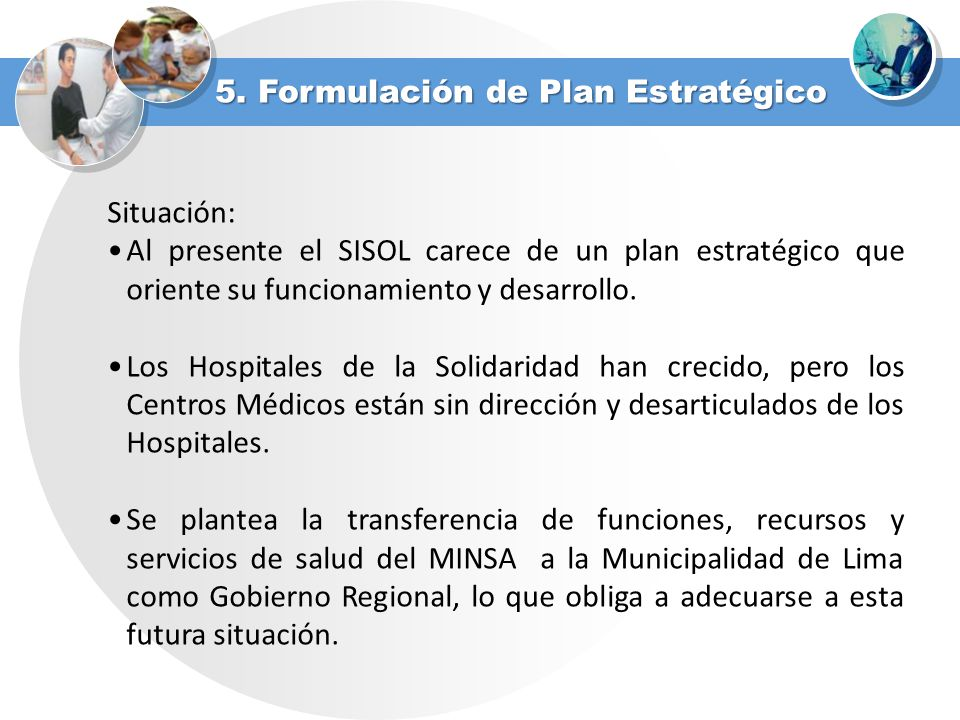 5. Formulación de Plan Estratégico Situación: Al presente el SISOL carece de un plan estratégico que oriente su funcionamiento y desarrollo. Los Hospi
