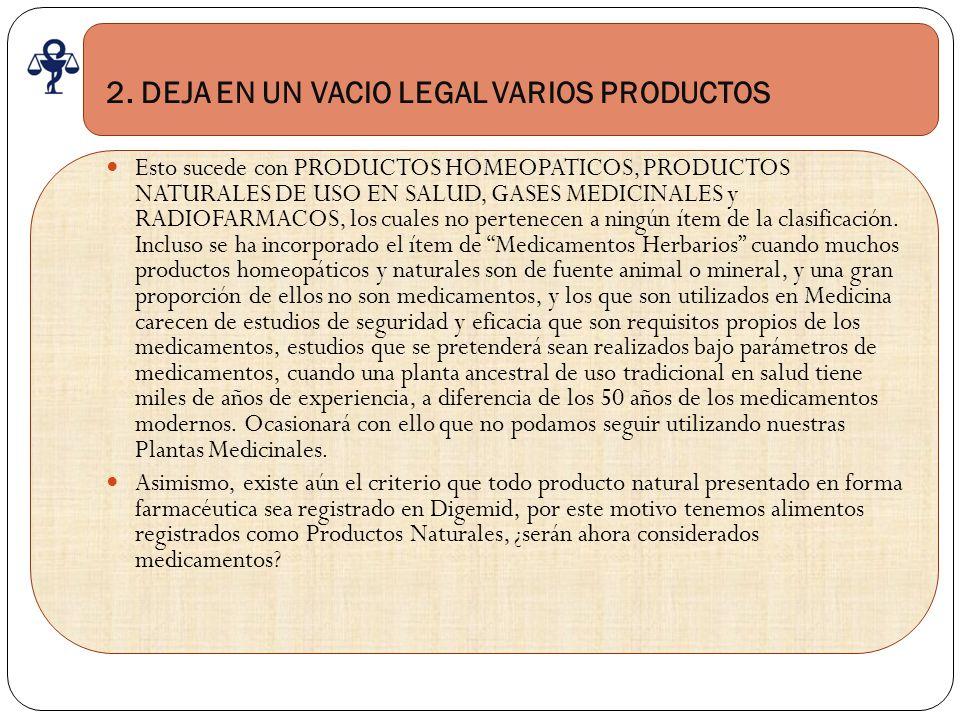 2. DEJA EN UN VACIO LEGAL VARIOS PRODUCTOS Esto sucede con PRODUCTOS HOMEOPATICOS, PRODUCTOS NATURALES DE USO EN SALUD, GASES MEDICINALES y RADIOFARMA