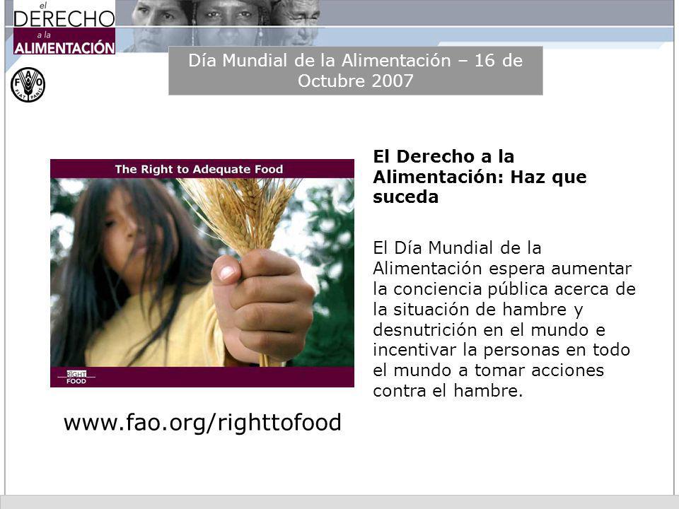 Día Mundial de la Alimentación – 16 de Octubre 2007 El Derecho a la Alimentación: Haz que suceda El Día Mundial de la Alimentación espera aumentar la
