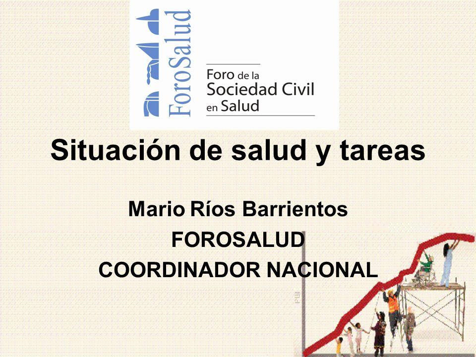 Situación de salud y tareas Mario Ríos Barrientos FOROSALUD COORDINADOR NACIONAL