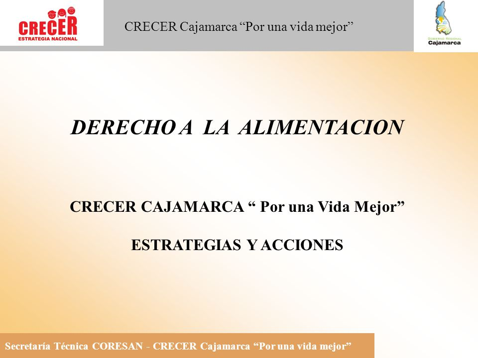 Secretaría Técnica CORESAN - CRECER Cajamarca Por una vida mejor CRECER Cajamarca Por una vida mejor DERECHO A LA ALIMENTACION CRECER CAJAMARCA Por una Vida Mejor ESTRATEGIAS Y ACCIONES