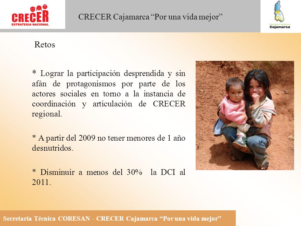 Secretaría Técnica CORESAN - CRECER Cajamarca Por una vida mejor CRECER Cajamarca Por una vida mejor Retos * Lograr la participación desprendida y sin afán de protagonismos por parte de los actores sociales en torno a la instancia de coordinación y articulación de CRECER regional.