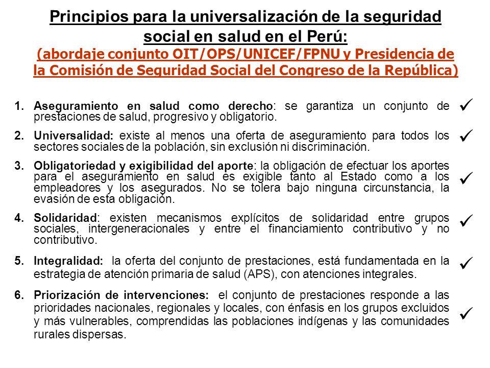 Principios para la universalización de la seguridad social en salud en el Perú: (abordaje conjunto OIT/OPS/UNICEF/FPNU y Presidencia de la Comisión de Seguridad Social del Congreso de la República) 1.Aseguramiento en salud como derecho: se garantiza un conjunto de prestaciones de salud, progresivo y obligatorio.