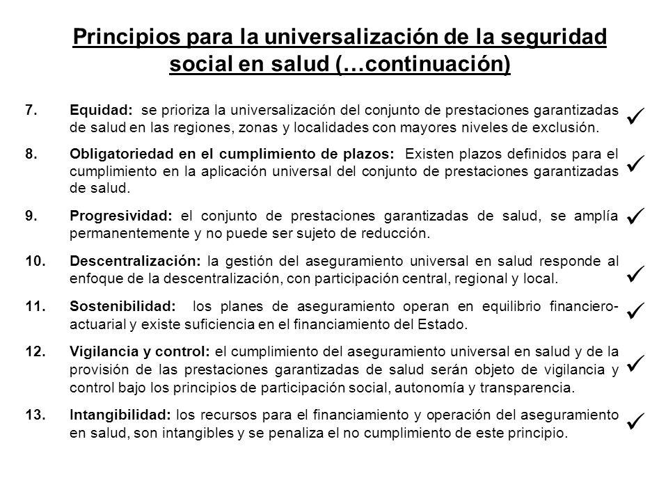 Principios para la universalización de la seguridad social en salud (…continuación) 7.Equidad: se prioriza la universalización del conjunto de prestaciones garantizadas de salud en las regiones, zonas y localidades con mayores niveles de exclusión.