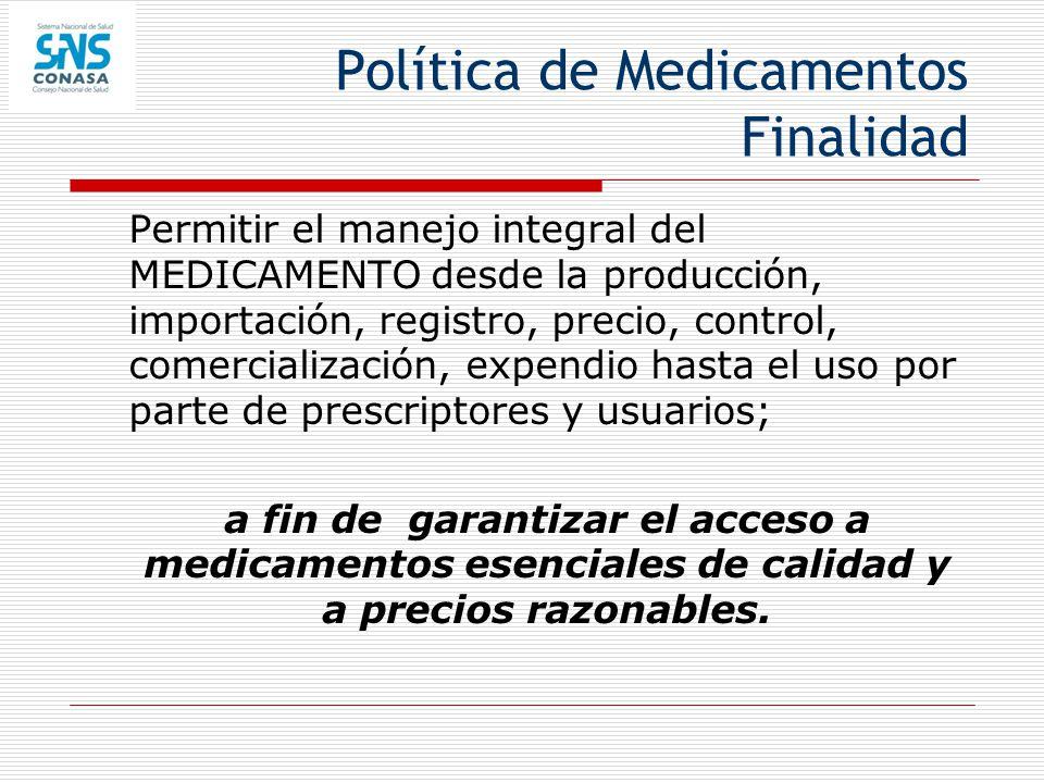 Política de Medicamentos Finalidad Permitir el manejo integral del MEDICAMENTO desde la producción, importación, registro, precio, control, comerciali