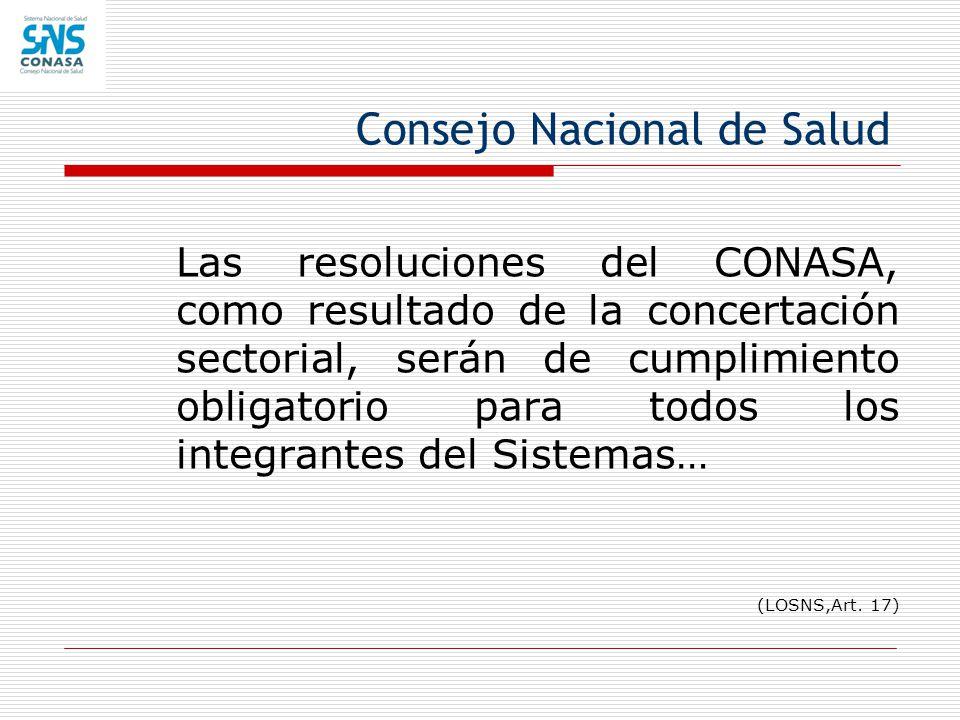 Consejo Nacional de Salud Las resoluciones del CONASA, como resultado de la concertación sectorial, serán de cumplimiento obligatorio para todos los i