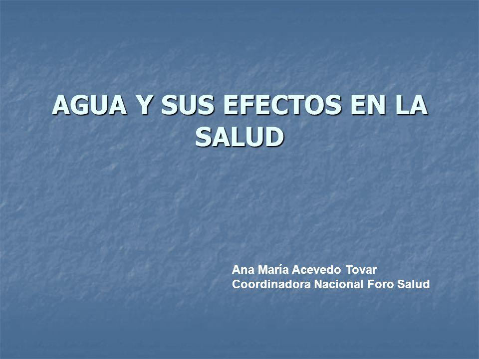 AGUA Y SUS EFECTOS EN LA SALUD Ana María Acevedo Tovar Coordinadora Nacional Foro Salud