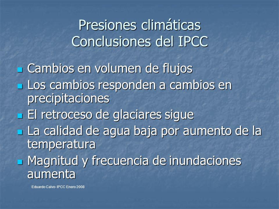 Presiones climáticas Conclusiones del IPCC Cambios en volumen de flujos Cambios en volumen de flujos Los cambios responden a cambios en precipitaciones Los cambios responden a cambios en precipitaciones El retroceso de glaciares sigue El retroceso de glaciares sigue La calidad de agua baja por aumento de la temperatura La calidad de agua baja por aumento de la temperatura Magnitud y frecuencia de inundaciones aumenta Magnitud y frecuencia de inundaciones aumenta Eduardo Calvo- IPCC Enero 2008