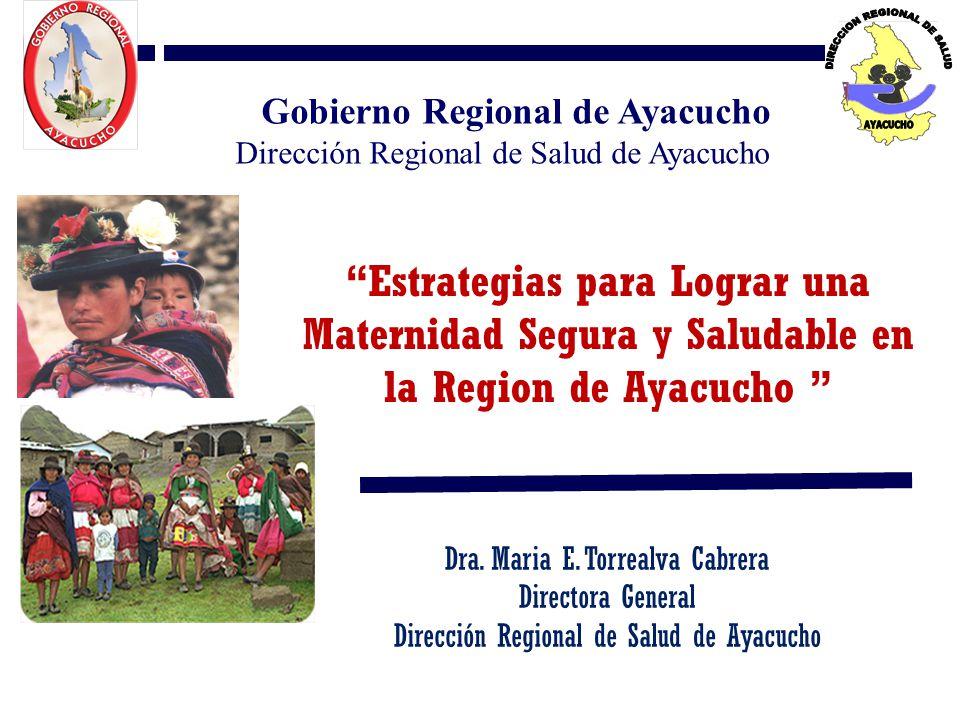 Estrategias para Lograr una Maternidad Segura y Saludable en la Region de Ayacucho Dra. Maria E. Torrealva Cabrera Directora General Dirección Regiona