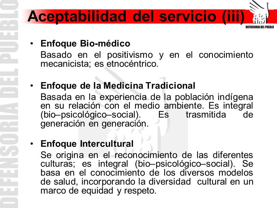 Aceptabilidad del servicio (iii) Enfoque Bio-médico Basado en el positivismo y en el conocimiento mecanicista; es etnocéntrico.