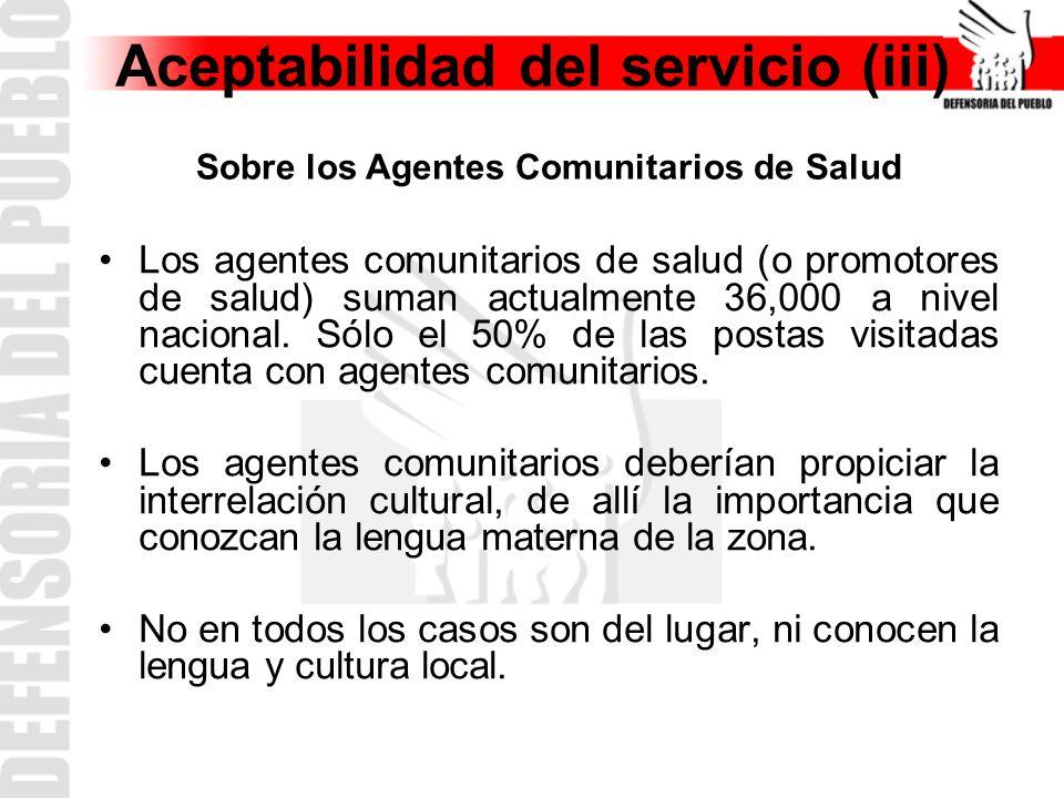 Aceptabilidad del servicio (iii) Los agentes comunitarios de salud (o promotores de salud) suman actualmente 36,000 a nivel nacional.