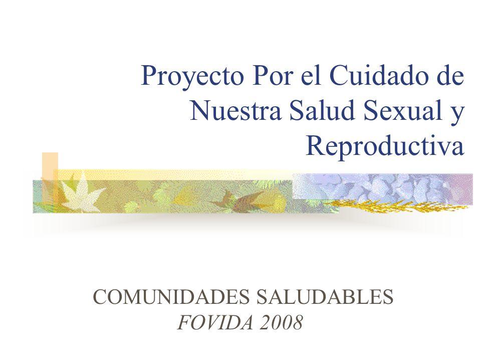 Proyecto Por el Cuidado de Nuestra Salud Sexual y Reproductiva COMUNIDADES SALUDABLES FOVIDA 2008