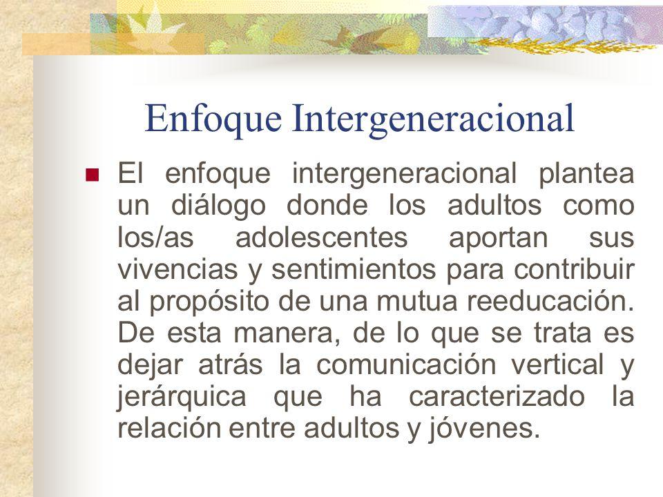 Enfoque Intergeneracional El enfoque intergeneracional plantea un diálogo donde los adultos como los/as adolescentes aportan sus vivencias y sentimien
