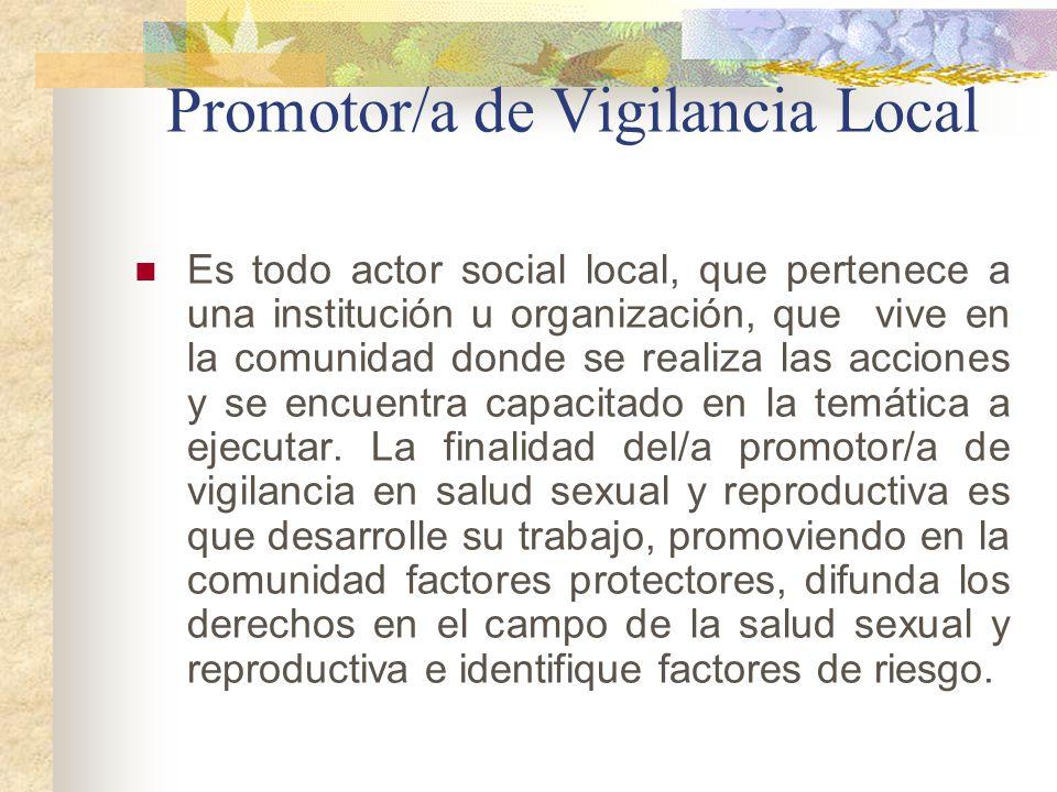 Promotor/a de Vigilancia Local Es todo actor social local, que pertenece a una institución u organización, que vive en la comunidad donde se realiza l
