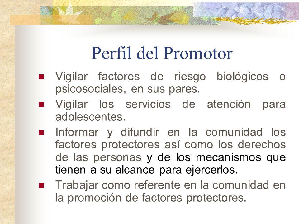Perfil del Promotor Vigilar factores de riesgo biológicos o psicosociales, en sus pares. Vigilar los servicios de atención para adolescentes. Informar