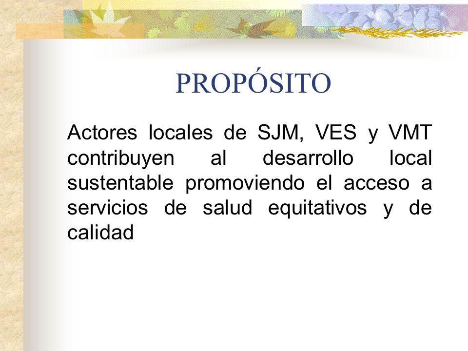 PROPÓSITO Actores locales de SJM, VES y VMT contribuyen al desarrollo local sustentable promoviendo el acceso a servicios de salud equitativos y de ca