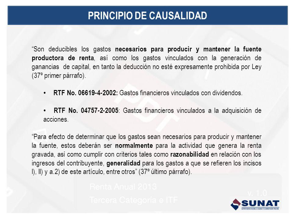 PRINCIPIO DE CAUSALIDAD Son deducibles los gastos necesarios para producir y mantener la fuente productora de renta, así como los gastos vinculados con la generación de ganancias de capital, en tanto la deducción no esté expresamente prohibida por Ley (37º primer párrafo).