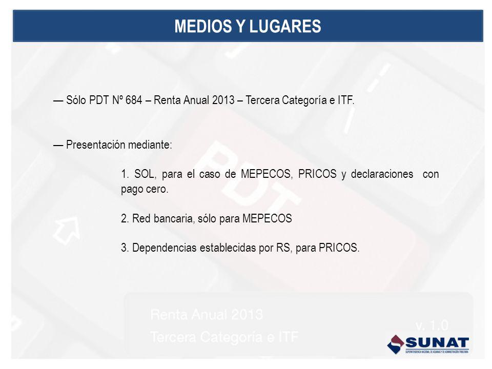 MEDIOS Y LUGARES Sólo PDT Nº 684 – Renta Anual 2013 – Tercera Categoría e ITF. Presentación mediante: 1. SOL, para el caso de MEPECOS, PRICOS y declar