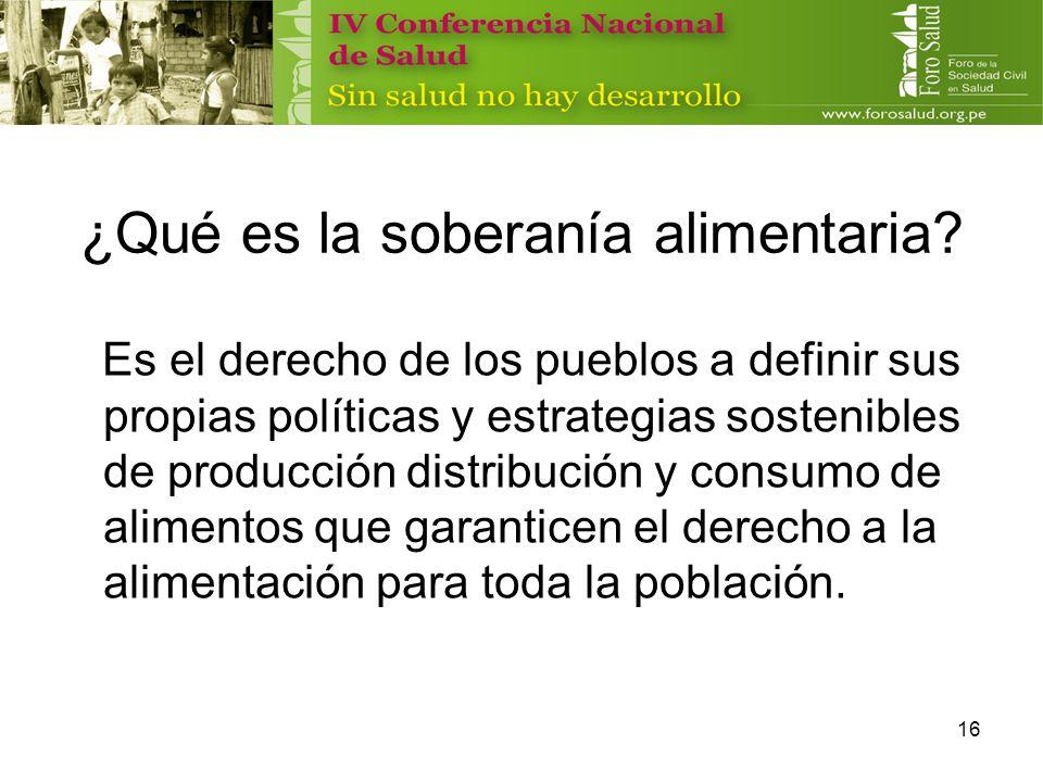 16 ¿Qué es la soberanía alimentaria? Es el derecho de los pueblos a definir sus propias políticas y estrategias sostenibles de producción distribución